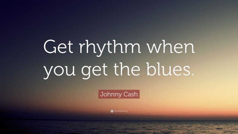 """Johnny Cash Quote: """"Get rhythm when you get the blues."""""""