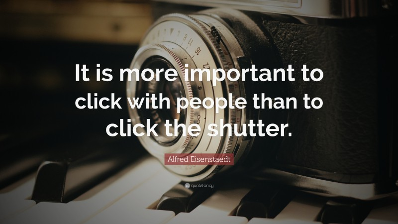 """Alfred Eisenstaedt Quote: """"It is more important to click with people than to click the shutter."""""""