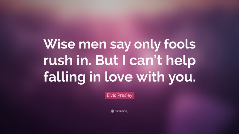 """Elvis Presley Quote: """"Wise men say only fools rush in. But I can't help falling in love with you."""""""