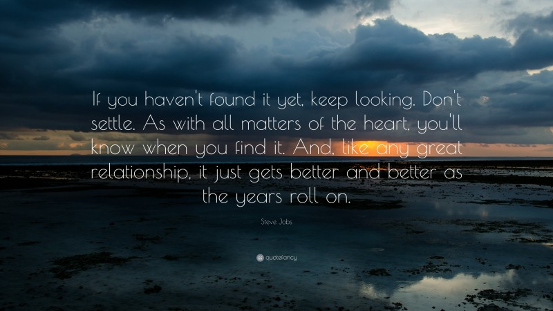 """Steve Jobs Quote: """"If you haven't found it yet, keep looking. Don't settle. As with all matters of the heart, you'll know when you find it. And, like any great relationship, it just gets better and better as the years roll on."""""""