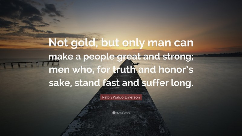 """Ralph Waldo Emerson Quote: """"Not gold, but only man can make a people great and strong; men who, for truth and honor's sake, stand fast and suffer long."""""""