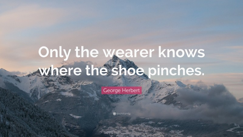 """George Herbert Quote: """"Only the wearer knows where the shoe pinches."""""""