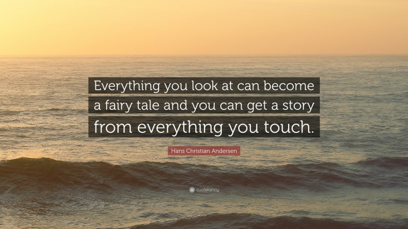 """Hans Christian Andersen Quote: """"Everything you look at can become a fairy tale and you can get a story from everything you touch."""""""