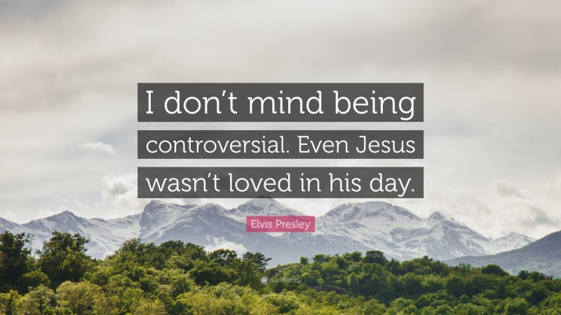 """Elvis Presley Quote: """"I don't mind being controversial. Even Jesus wasn't loved in his day."""""""