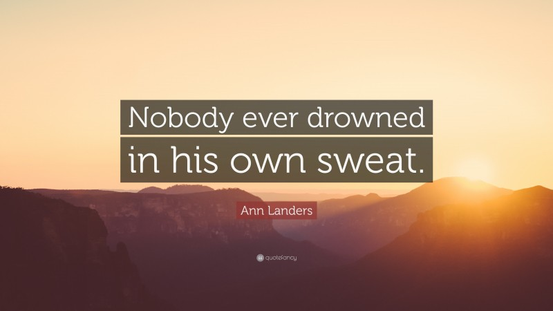 """Ann Landers Quote: """"Nobody ever drowned in his own sweat."""""""