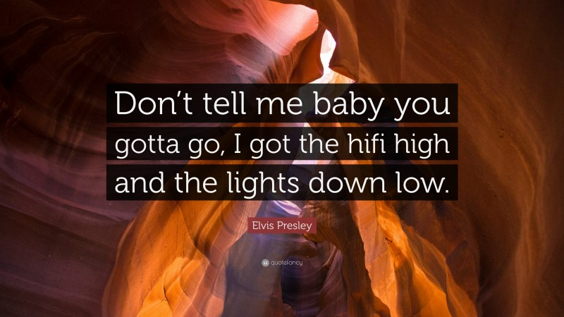"""Elvis Presley Quote: """"Don't tell me baby you gotta go, I got the hifi high and the lights down low."""""""
