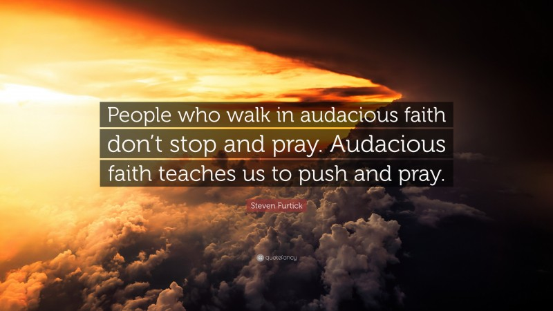 """Steven Furtick Quote: """"People who walk in audacious faith don't stop and pray. Audacious faith teaches us to push and pray."""""""