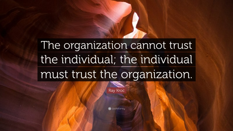 """Ray Kroc Quote: """"The organization cannot trust the individual; the individual must trust the organization."""""""