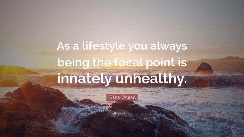 """Frank Ocean Quote: """"As a lifestyle you always being the focal point is innately unhealthy."""""""