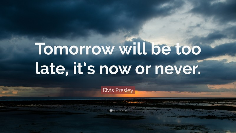 """Elvis Presley Quote: """"Tomorrow will be too late, it's now or never."""""""