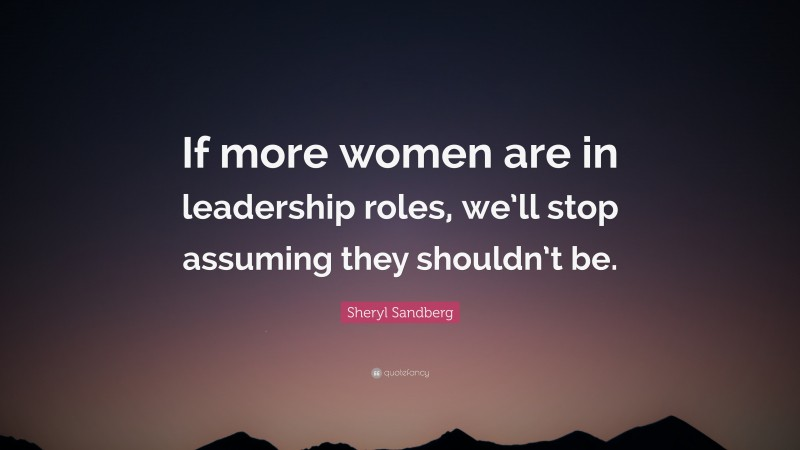 """Sheryl Sandberg Quote: """"If more women are in leadership roles, we'll stop assuming they shouldn't be."""""""