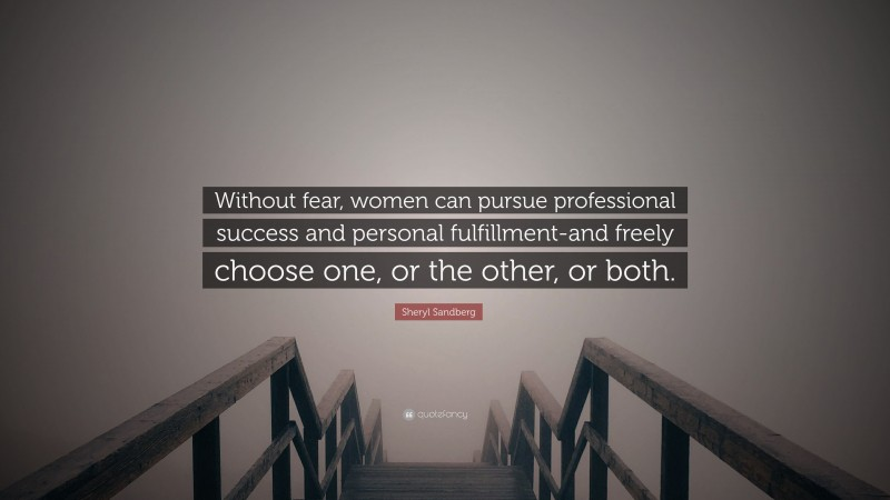 """Sheryl Sandberg Quote: """"Without fear, women can pursue professional success and personal fulfillment-and freely choose one, or the other, or both."""""""
