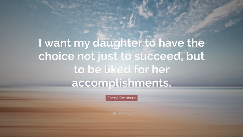 """Sheryl Sandberg Quote: """"I want my daughter to have the choice not just to succeed, but to be liked for her accomplishments."""""""