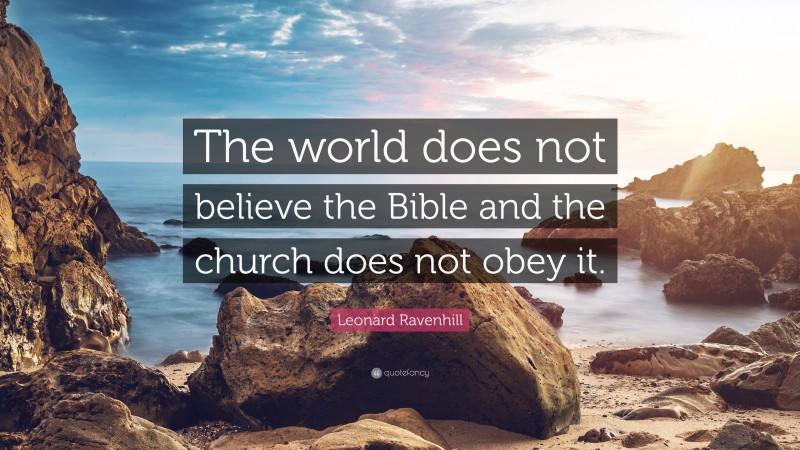 "Leonard Ravenhill Quote: ""The world does not believe the Bible and the church does not obey it."""