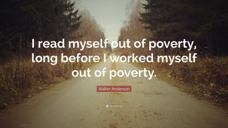 """Walter Anderson Quote: """"I read myself out of poverty, long before I worked myself out of poverty."""""""
