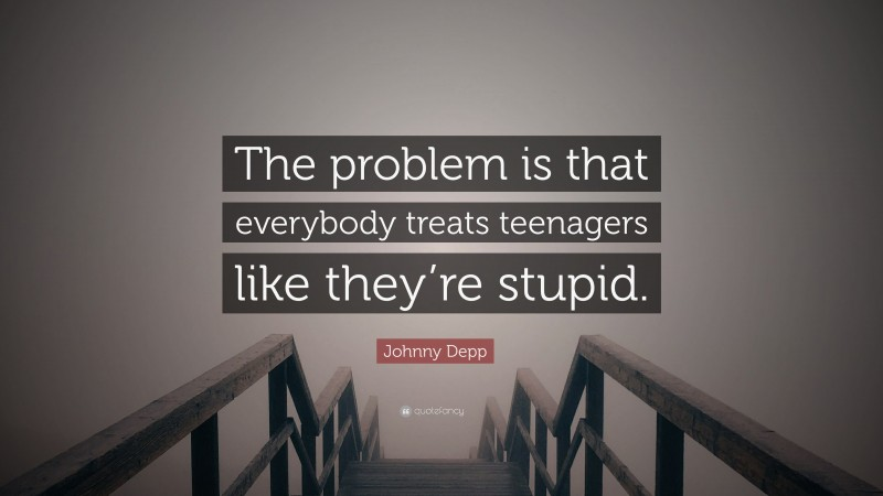 """Johnny Depp Quote: """"The problem is that everybody treats teenagers like they're stupid."""""""