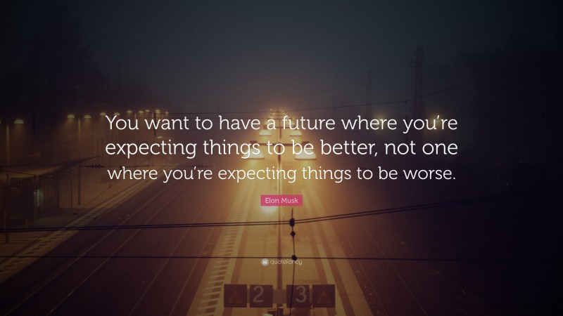 """Elon Musk Quote: """"You want to have a future where you're expecting things to be better, not one where you're expecting things to be worse."""""""