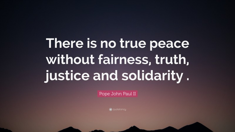 """Pope John Paul II Quote: """"There is no true peace without fairness, truth, justice and solidarity ."""""""