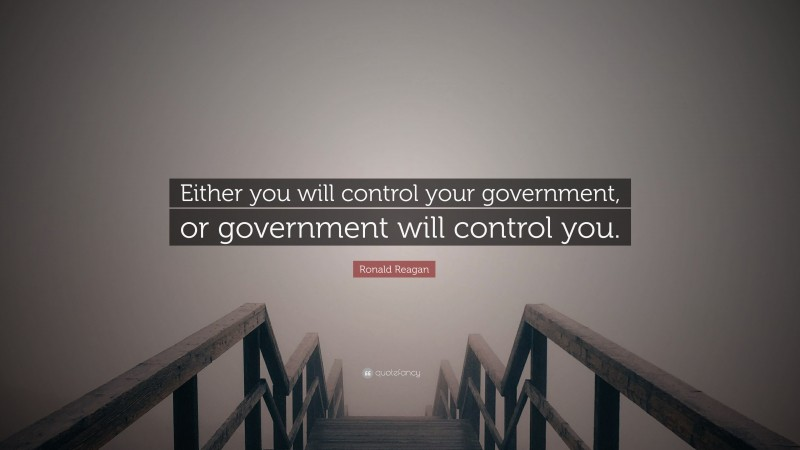 """Ronald Reagan Quote: """"Either you will control your government, or government will control you."""""""