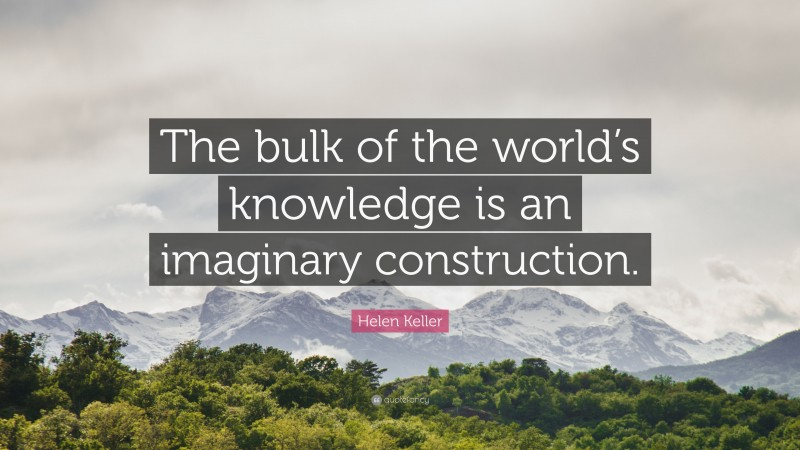 """Helen Keller Quote: """"The bulk of the world's knowledge is an imaginary construction."""""""