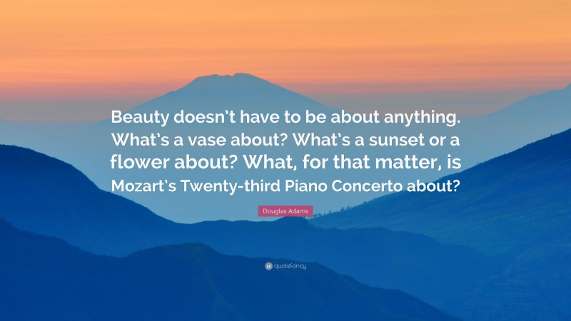 """Douglas Adams Quote: """"Beauty doesn't have to be about anything. What's a vase about? What's a sunset or a flower about? What, for that matter, is Mozart's Twenty-third Piano Concerto about?"""""""