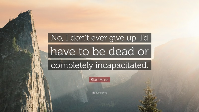 """Elon Musk Quote: """"No, I don't ever give up. I'd have to be dead or completely incapacitated."""""""