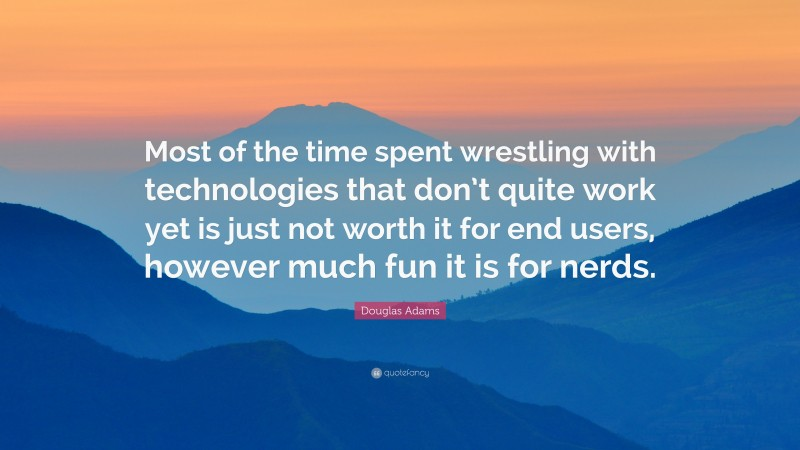 """Douglas Adams Quote: """"Most of the time spent wrestling with technologies that don't quite work yet is just not worth it for end users, however much fun it is for nerds."""""""