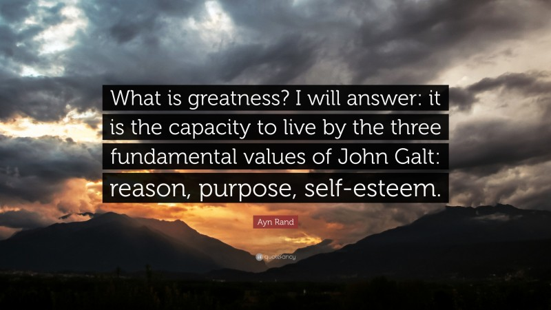 """Ayn Rand Quote: """"What is greatness? I will answer: it is the capacity to live by the three fundamental values of John Galt: reason, purpose, self-esteem."""""""