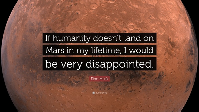 """Quotes About Mars: """"If humanity doesn't land on Mars in my lifetime, I would be very disappointed."""" — Elon Musk"""