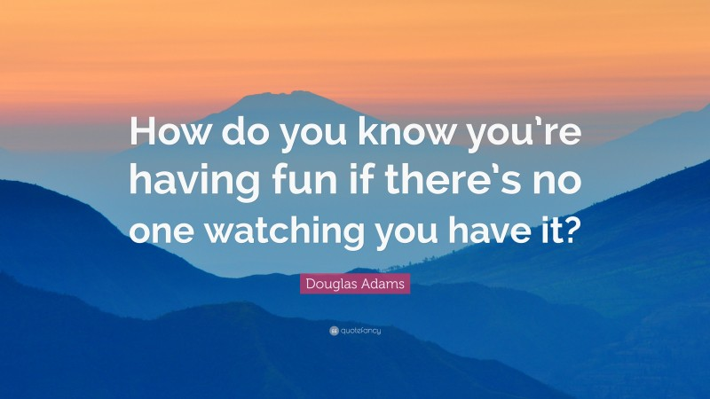 """Douglas Adams Quote: """"How do you know you're having fun if there's no one watching you have it?"""""""