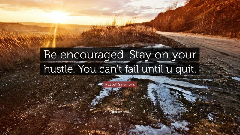 """Russell Simmons Quote: """"Be encouraged. Stay on your hustle. You can't fail until u quit."""""""