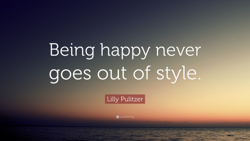 """Being Happy Quotes: """"Being happy never goes out of style."""" — Lilly Pulitzer"""