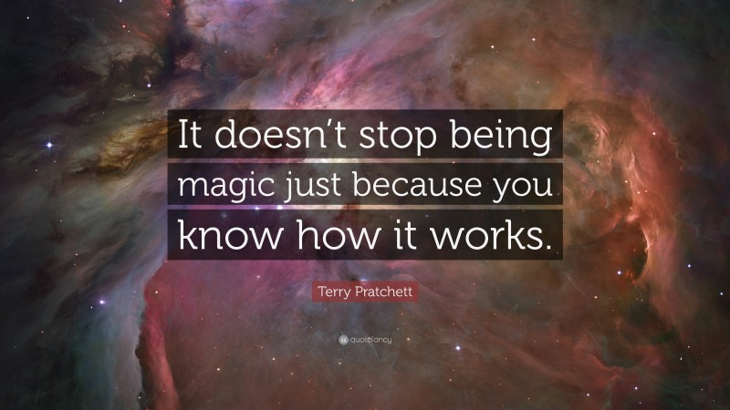 """Terry Pratchett Quote: """"It doesn't stop being magic just because you know how it works."""""""