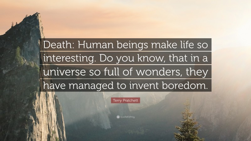 """Terry Pratchett Quote: """"Death: Human beings make life so interesting. Do you know, that in a universe so full of wonders, they have managed to invent boredom."""""""