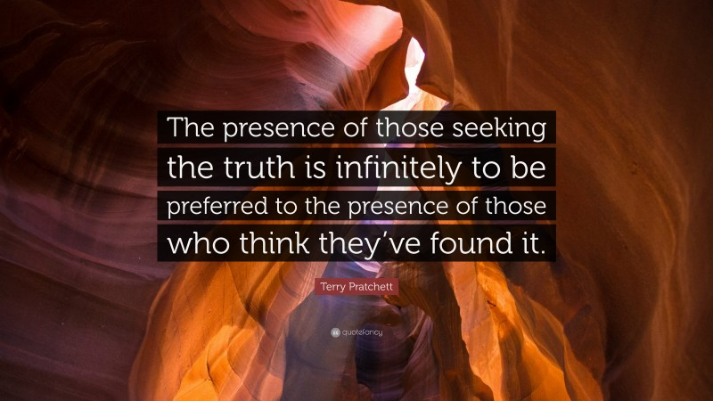 """Terry Pratchett Quote: """"The presence of those seeking the truth is infinitely to be preferred to the presence of those who think they've found it."""""""