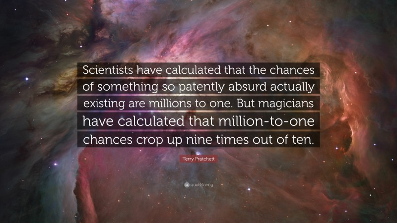 """Terry Pratchett Quote: """"Scientists have calculated that the chances of something so patently absurd actually existing are millions to one. But magicians have calculated that million-to-one chances crop up nine times out of ten."""""""