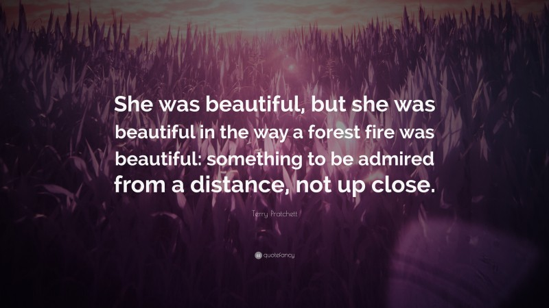 """Terry Pratchett Quote: """"She was beautiful, but she was beautiful in the way a forest fire was beautiful: something to be admired from a distance, not up close."""""""
