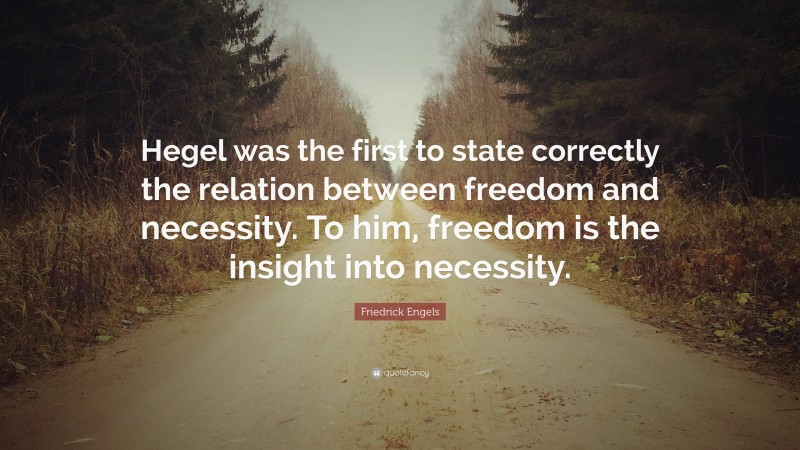 """Friedrick Engels Quote: """"Hegel was the first to state correctly the relation between freedom and necessity. To him, freedom is the insight into necessity."""""""