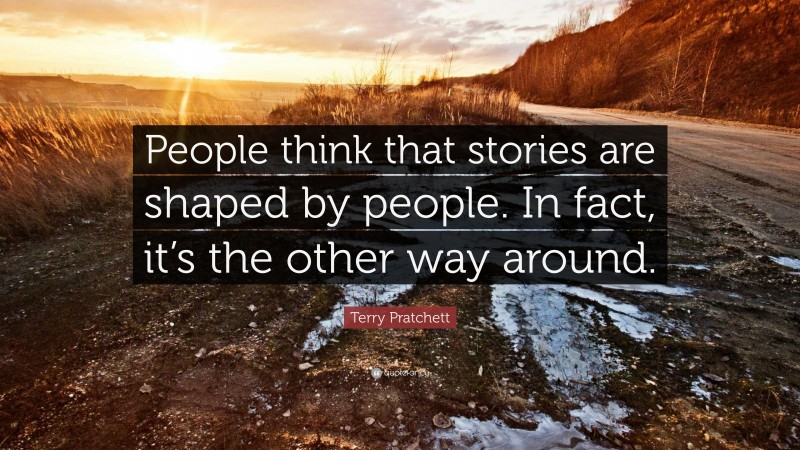 """Terry Pratchett Quote: """"People think that stories are shaped by people. In fact, it's the other way around."""""""