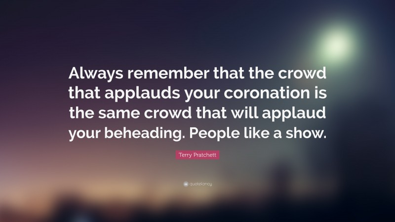 """Terry Pratchett Quote: """"Always remember that the crowd that applauds your coronation is the same crowd that will applaud your beheading. People like a show."""""""