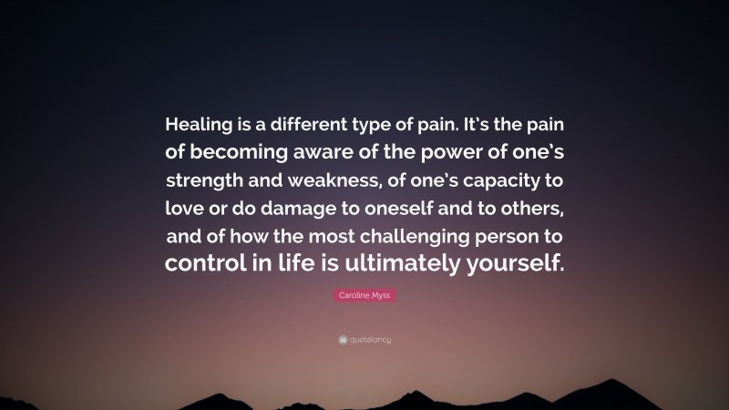 """Caroline Myss Quote: """"Healing is a different type of pain. It's the pain of becoming aware of the power of one's strength and weakness, of one's capacity to love or do damage to oneself and to others, and of how the most challenging person to control in life is ultimately yourself."""""""