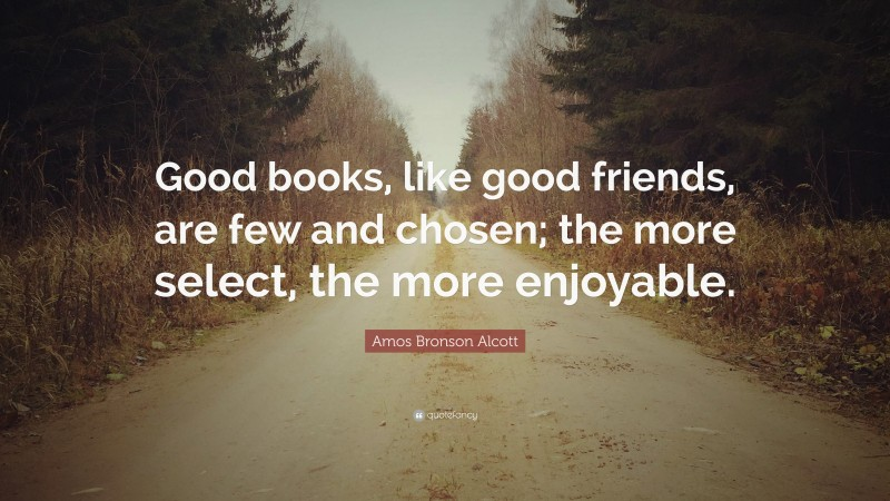 """Amos Bronson Alcott Quote: """"Good books, like good friends, are few and chosen; the more select, the more enjoyable."""""""