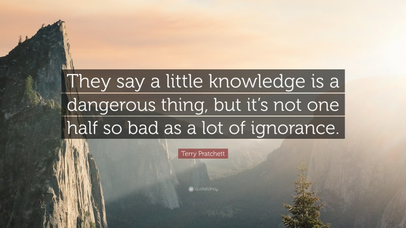 """Terry Pratchett Quote: """"They say a little knowledge is a dangerous thing, but it's not one half so bad as a lot of ignorance."""""""
