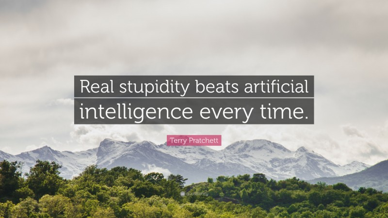 """Terry Pratchett Quote: """"Real stupidity beats artificial intelligence every time."""""""