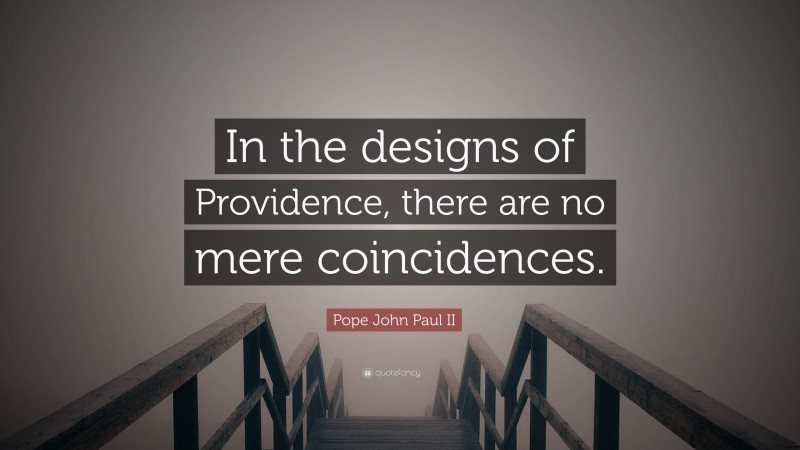 """Pope John Paul II Quote: """"In the designs of Providence, there are no mere coincidences."""""""