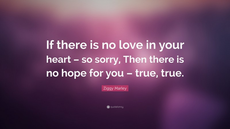 """Ziggy Marley Quote: """"If there is no love in your heart – so sorry, Then there is no hope for you – true, true."""""""