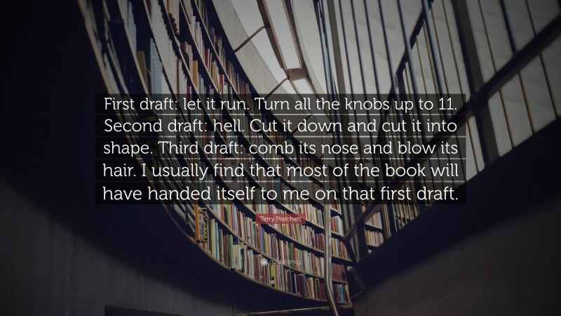 """Terry Pratchett Quote: """"First draft: let it run. Turn all the knobs up to 11. Second draft: hell. Cut it down and cut it into shape. Third draft: comb its nose and blow its hair. I usually find that most of the book will have handed itself to me on that first draft."""""""