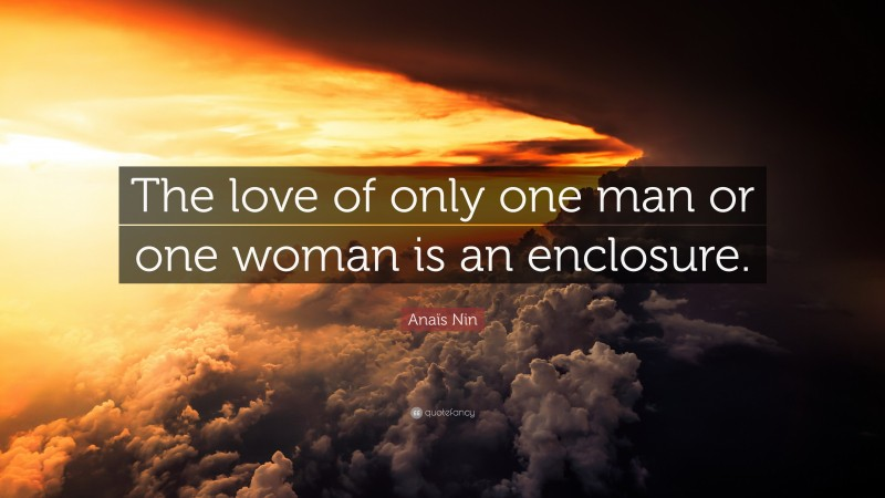 """Anaïs Nin Quote: """"The love of only one man or one woman is an enclosure."""""""
