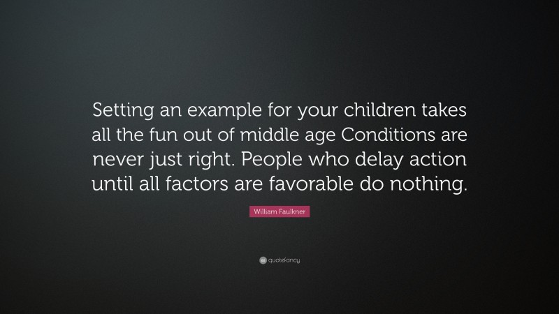 """William Faulkner Quote: """"Setting an example for your children takes all the fun out of middle age Conditions are never just right. People who delay action until all factors are favorable do nothing."""""""