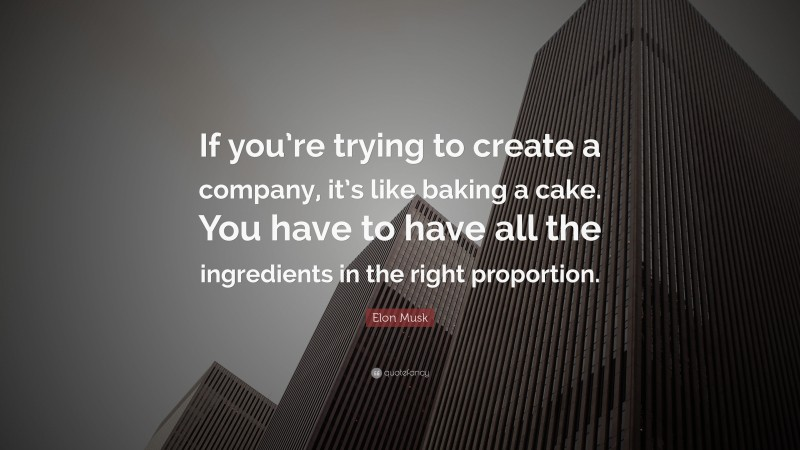 """Elon Musk Quote: """"If you're trying to create a company, it's like baking a cake. You have to have all the ingredients in the right proportion."""""""